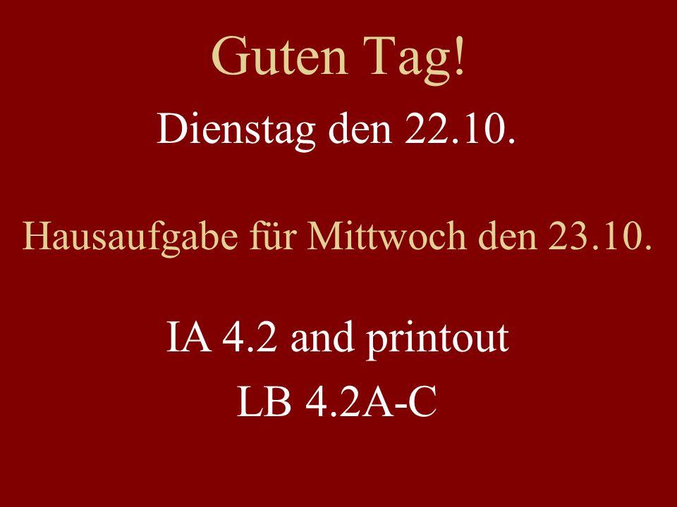 Guten Tag! Dienstag den 22.10. Hausaufgabe für Mittwoch den 23.10. IA 4.2 and printout LB 4.2A-C