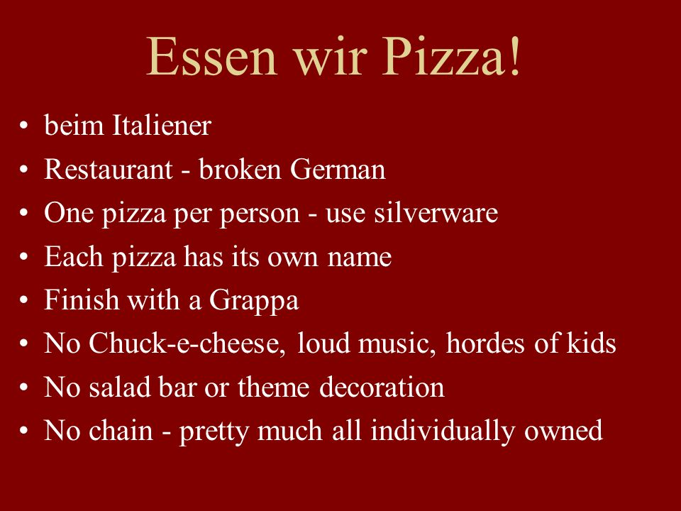 Essen wir Pizza! beim Italiener Restaurant - broken German One pizza per person - use silverware Each pizza has its own name Finish with a Grappa No C