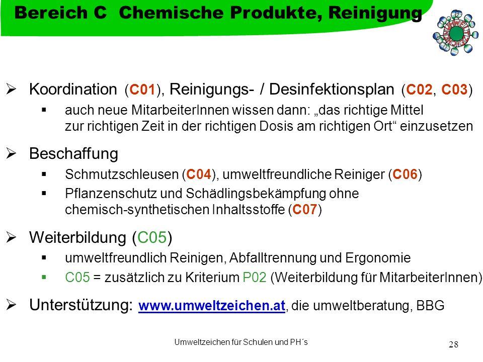 Umweltzeichen für Schulen und PH´s 28 Koordination (C01), Reinigungs- / Desinfektionsplan (C02, C03) auch neue MitarbeiterInnen wissen dann: das richtige Mittel zur richtigen Zeit in der richtigen Dosis am richtigen Ort einzusetzen Beschaffung Schmutzschleusen (C04), umweltfreundliche Reiniger (C06) Pflanzenschutz und Schädlingsbekämpfung ohne chemisch-synthetischen Inhaltsstoffe (C07) Weiterbildung (C05) umweltfreundlich Reinigen, Abfalltrennung und Ergonomie C05 = zusätzlich zu Kriterium P02 (Weiterbildung für MitarbeiterInnen) Unterstützung: www.umweltzeichen.at, die umweltberatung, BBG www.umweltzeichen.at Bereich C Chemische Produkte, Reinigung