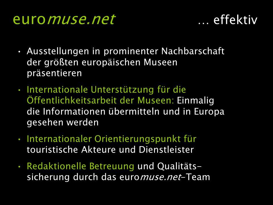 Ausstellungen in prominenter Nachbarschaft der größten europäischen Museen präsentieren Internationale Unterstützung für die Öffentlichkeitsarbeit der Museen: Einmalig die Informationen übermitteln und in Europa gesehen werden Internationaler Orientierungspunkt für touristische Akteure und Dienstleister Redaktionelle Betreuung und Qualitäts- sicherung durch das euromuse.net-Team euromuse.net … effektiv