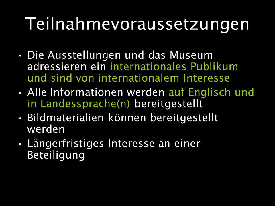 Teilnahmevoraussetzungen Die Ausstellungen und das Museum adressieren ein internationales Publikum und sind von internationalem Interesse Alle Informationen werden auf Englisch und in Landessprache(n) bereitgestellt Bildmaterialien können bereitgestellt werden Längerfristiges Interesse an einer Beteiligung