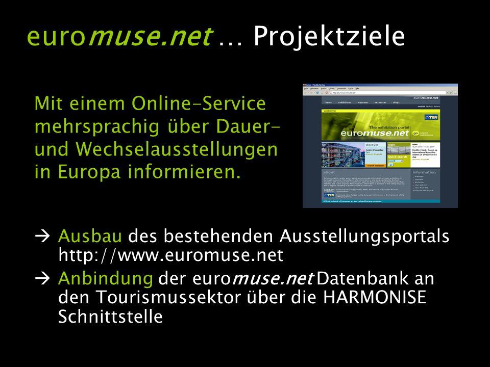 Ausbau des bestehenden Ausstellungsportals http://www.euromuse.net Anbindung der euromuse.net Datenbank an den Tourismussektor über die HARMONISE Schnittstelle euromuse.net … Projektziele Mit einem Online-Service mehrsprachig über Dauer- und Wechselausstellungen in Europa informieren.