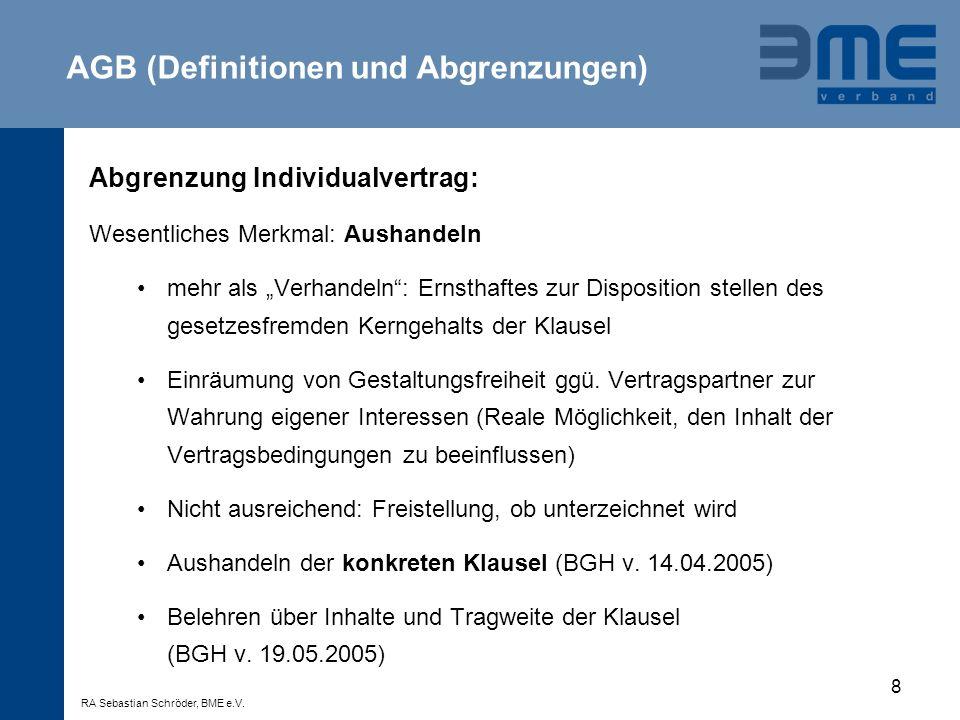 9 Inhaltskontrolle im Unternehmensverkehr: §307 BGB AGB unwirksam, wenn Vertragspartner entgegen Treu + Glauben unangemessen benachteiligt wird -Wenn Klausel von wesentlichen Grundgedanken der gesetzlichen Regelung abweicht -Wenn wesentliche Rechte oder Pflichten, die sich aus Natur des Vertrags ergeben, so eingeschränkt werden, dass Erreichung Vertragszweck gefährdet -Transparenzgebot -Im Unternehmensverkehr: nur mittelbare Heranziehung von §§ 308, 309 BGB AGB (Maßstab Inhaltskontrolle) RA Sebastian Schröder, BME e.V.