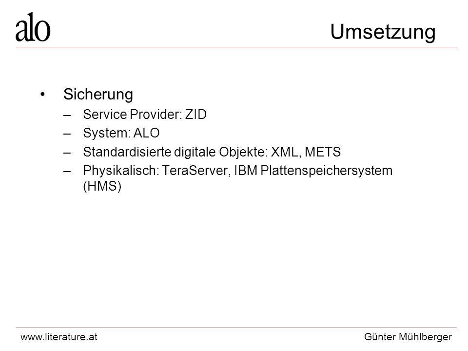 www.literature.atGünter Mühlberger Umsetzung Sicherung –Service Provider: ZID –System: ALO –Standardisierte digitale Objekte: XML, METS –Physikalisch: TeraServer, IBM Plattenspeichersystem (HMS)