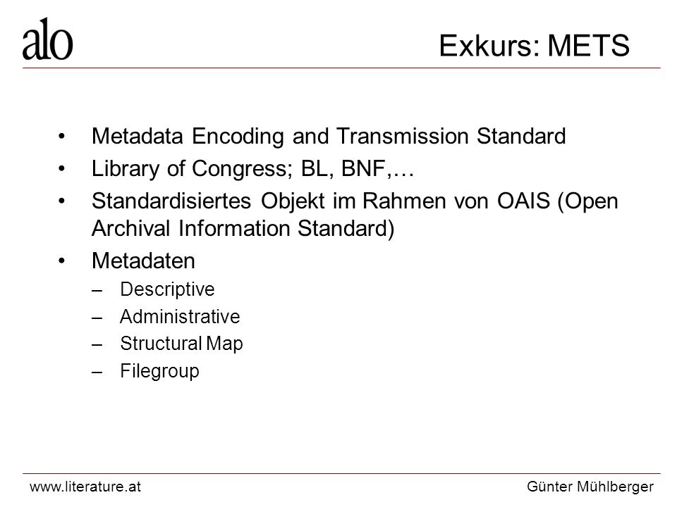 www.literature.atGünter Mühlberger Exkurs: METS Metadata Encoding and Transmission Standard Library of Congress; BL, BNF,… Standardisiertes Objekt im Rahmen von OAIS (Open Archival Information Standard) Metadaten –Descriptive –Administrative –Structural Map –Filegroup