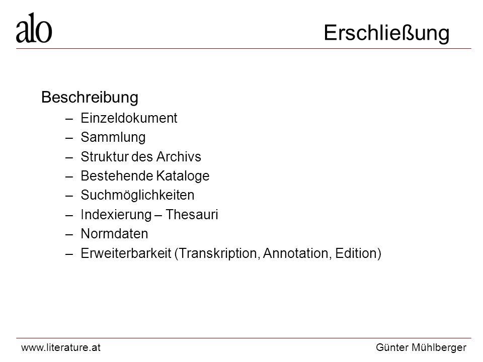 www.literature.atGünter Mühlberger Erschließung Beschreibung –Einzeldokument –Sammlung –Struktur des Archivs –Bestehende Kataloge –Suchmöglichkeiten –Indexierung – Thesauri –Normdaten –Erweiterbarkeit (Transkription, Annotation, Edition)