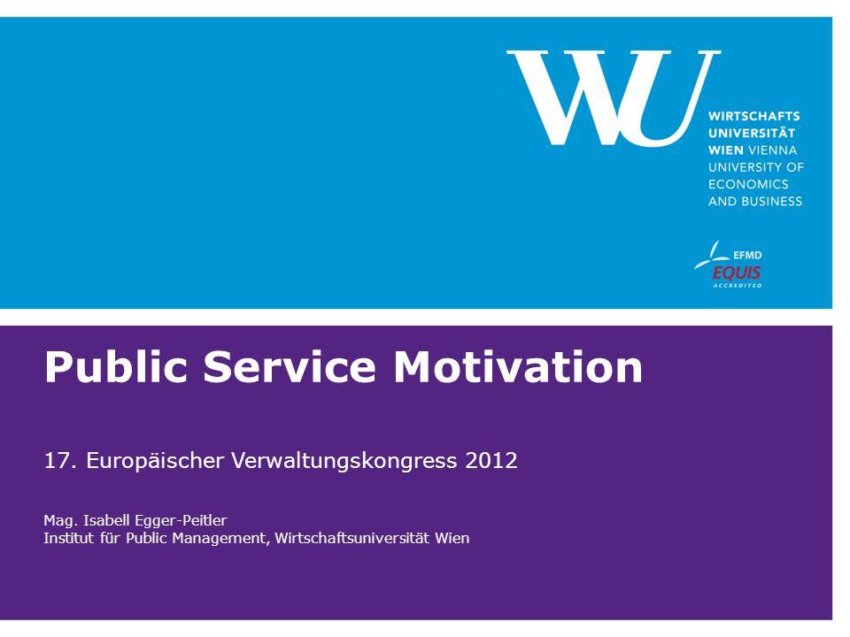 Public Service Motivation 17. Europäischer Verwaltungskongress 2012 Mag. Isabell Egger-Peitler Institut für Public Management, Wirtschaftsuniversität