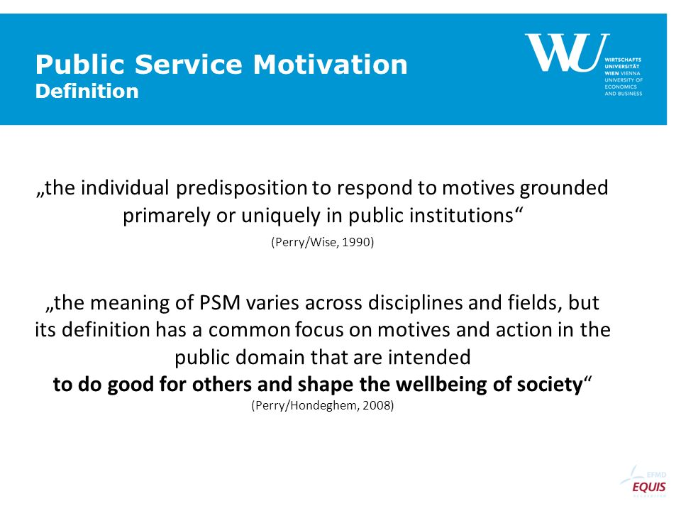 Public Service Motivation Definition the individual predisposition to respond to motives grounded primarely or uniquely in public institutions (Perry/