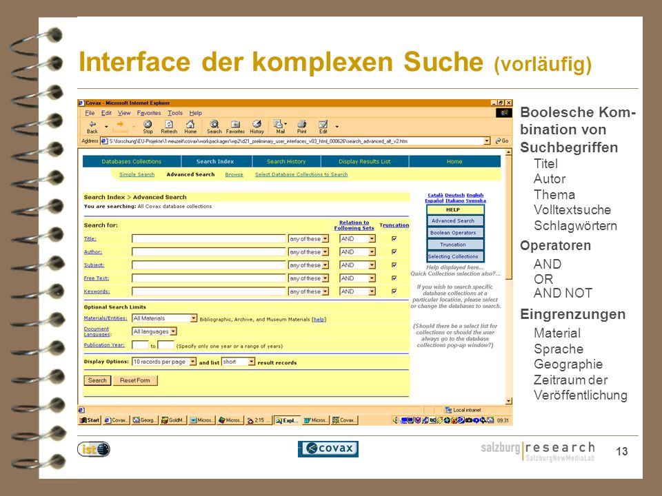 13 Interface der komplexen Suche (vorläufig) Boolesche Kom- bination von Suchbegriffen Titel Autor Thema Volltextsuche Schlagwörtern Operatoren AND OR AND NOT Eingrenzungen Material Sprache Geographie Zeitraum der Veröffentlichung