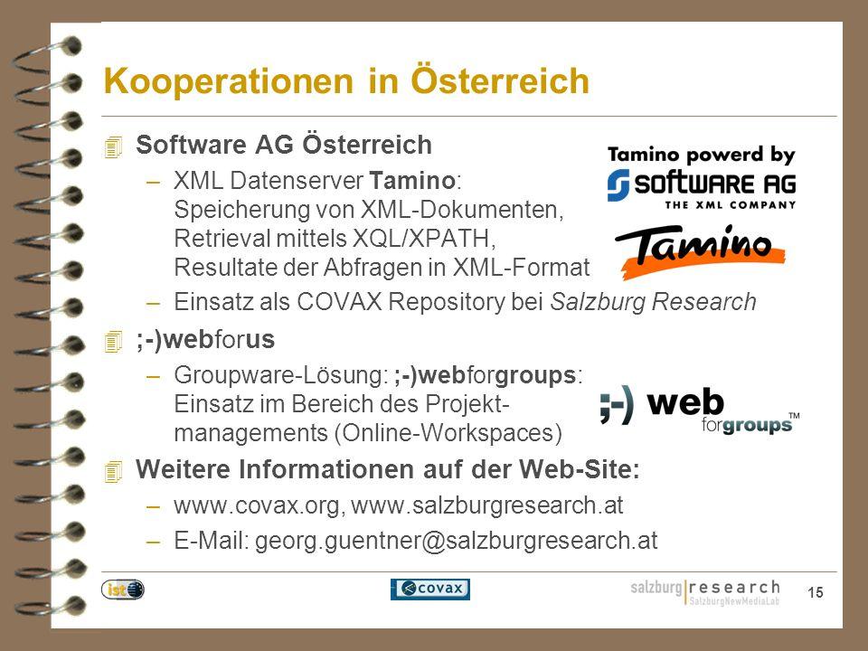 15 Kooperationen in Österreich 4 Software AG Österreich –XML Datenserver Tamino: Speicherung von XML-Dokumenten, Retrieval mittels XQL/XPATH, Resultate der Abfragen in XML-Format –Einsatz als COVAX Repository bei Salzburg Research 4 ;-)webforus –Groupware-Lösung: ;-)webforgroups: Einsatz im Bereich des Projekt- managements (Online-Workspaces) 4 Weitere Informationen auf der Web-Site: –www.covax.org, www.salzburgresearch.at –E-Mail: georg.guentner@salzburgresearch.at