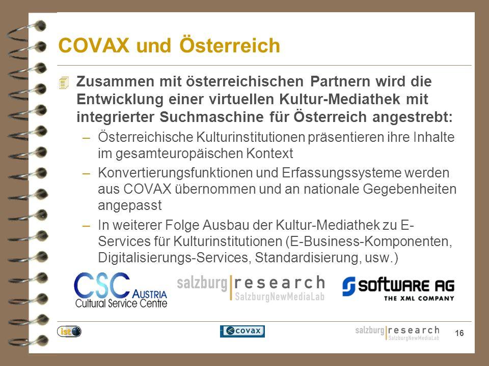 16 COVAX und Österreich 4 Zusammen mit österreichischen Partnern wird die Entwicklung einer virtuellen Kultur-Mediathek mit integrierter Suchmaschine für Österreich angestrebt: –Österreichische Kulturinstitutionen präsentieren ihre Inhalte im gesamteuropäischen Kontext –Konvertierungsfunktionen und Erfassungssysteme werden aus COVAX übernommen und an nationale Gegebenheiten angepasst –In weiterer Folge Ausbau der Kultur-Mediathek zu E- Services für Kulturinstitutionen (E-Business-Komponenten, Digitalisierungs-Services, Standardisierung, usw.)
