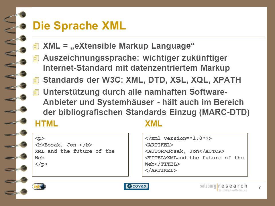7 Die Sprache XML 4 XML = eXtensible Markup Language 4 Auszeichnungssprache: wichtiger zukünftiger Internet-Standard mit datenzentriertem Markup 4 Standards der W3C: XML, DTD, XSL, XQL, XPATH 4 Unterstützung durch alle namhaften Software- Anbieter und Systemhäuser - hält auch im Bereich der bibliografischen Standards Einzug (MARC-DTD) Bosak, Jon XML and the future of the Web HTMLXML
