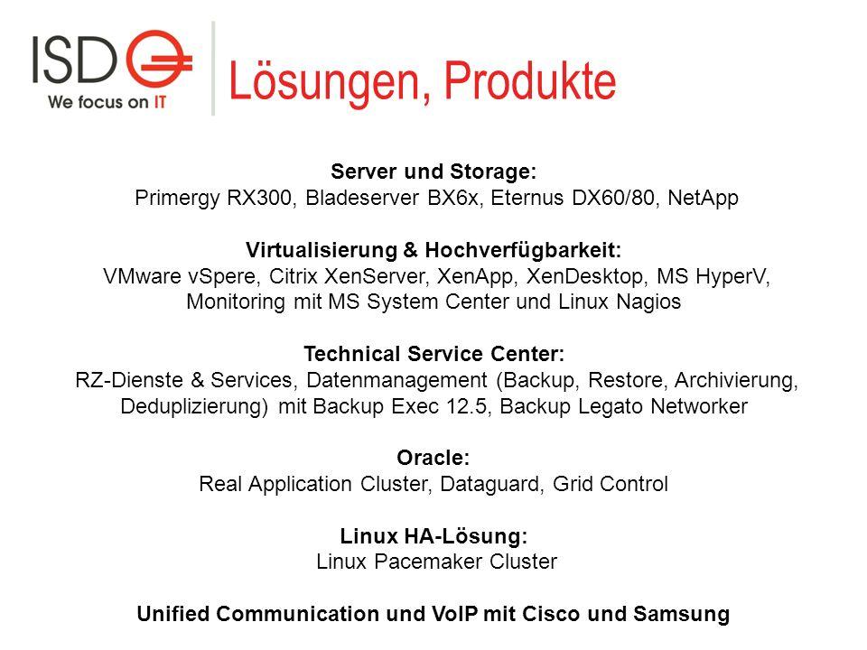 Lösungen, Produkte Server und Storage: Primergy RX300, Bladeserver BX6x, Eternus DX60/80, NetApp Virtualisierung & Hochverfügbarkeit: VMware vSpere, Citrix XenServer, XenApp, XenDesktop, MS HyperV, Monitoring mit MS System Center und Linux Nagios Technical Service Center: RZ-Dienste & Services, Datenmanagement (Backup, Restore, Archivierung, Deduplizierung) mit Backup Exec 12.5, Backup Legato Networker Oracle: Real Application Cluster, Dataguard, Grid Control Linux HA-Lösung: Linux Pacemaker Cluster Unified Communication und VoIP mit Cisco und Samsung
