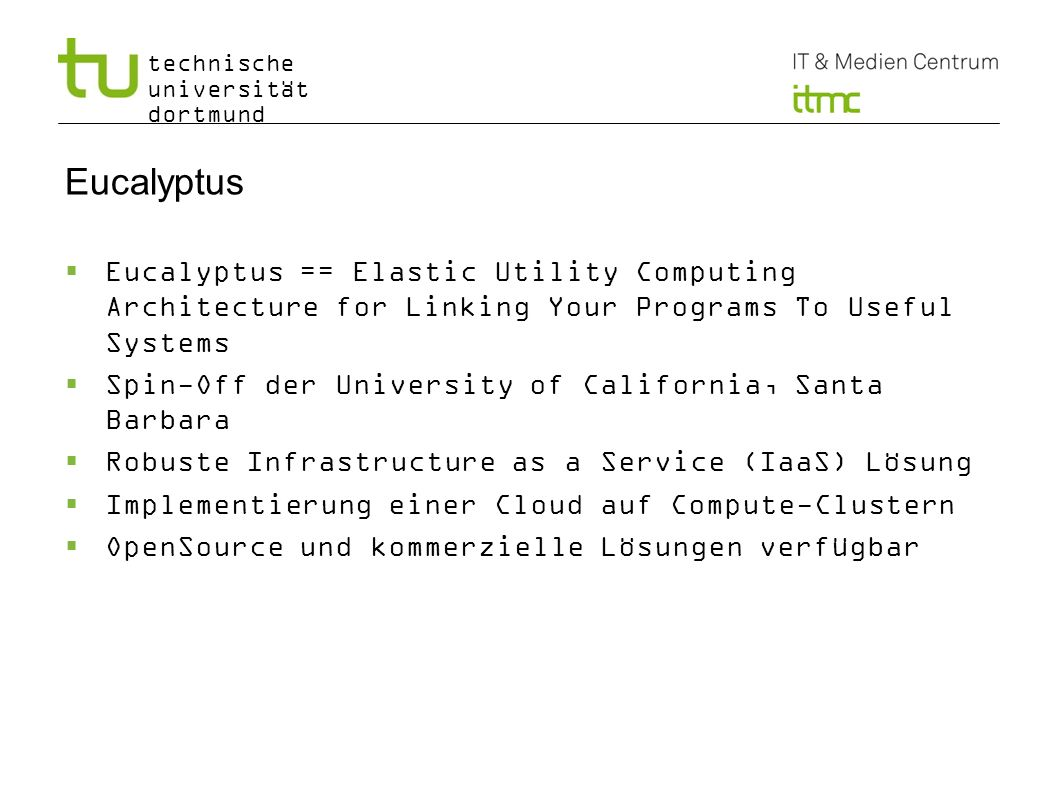 technische universität dortmund Eucalyptus Eucalyptus == Elastic Utility Computing Architecture for Linking Your Programs To Useful Systems Spin-Off d