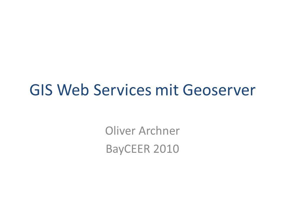 GIS Web Services mit Geoserver Oliver Archner BayCEER 2010