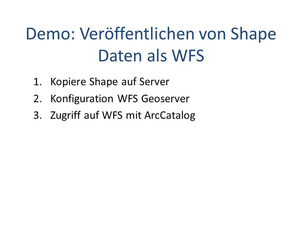 Demo: Veröffentlichen von Shape Daten als WFS 1.Kopiere Shape auf Server 2.Konfiguration WFS Geoserver 3.Zugriff auf WFS mit ArcCatalog