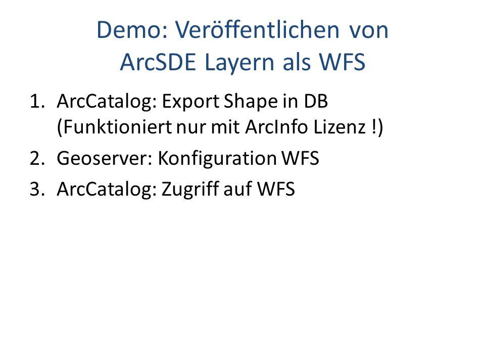Demo: Veröffentlichen von ArcSDE Layern als WFS 1.ArcCatalog: Export Shape in DB (Funktioniert nur mit ArcInfo Lizenz !) 2.Geoserver: Konfiguration WFS 3.ArcCatalog: Zugriff auf WFS