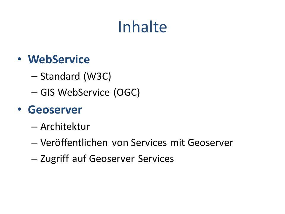 Inhalte WebService – Standard (W3C) – GIS WebService (OGC) Geoserver – Architektur – Veröffentlichen von Services mit Geoserver – Zugriff auf Geoserver Services