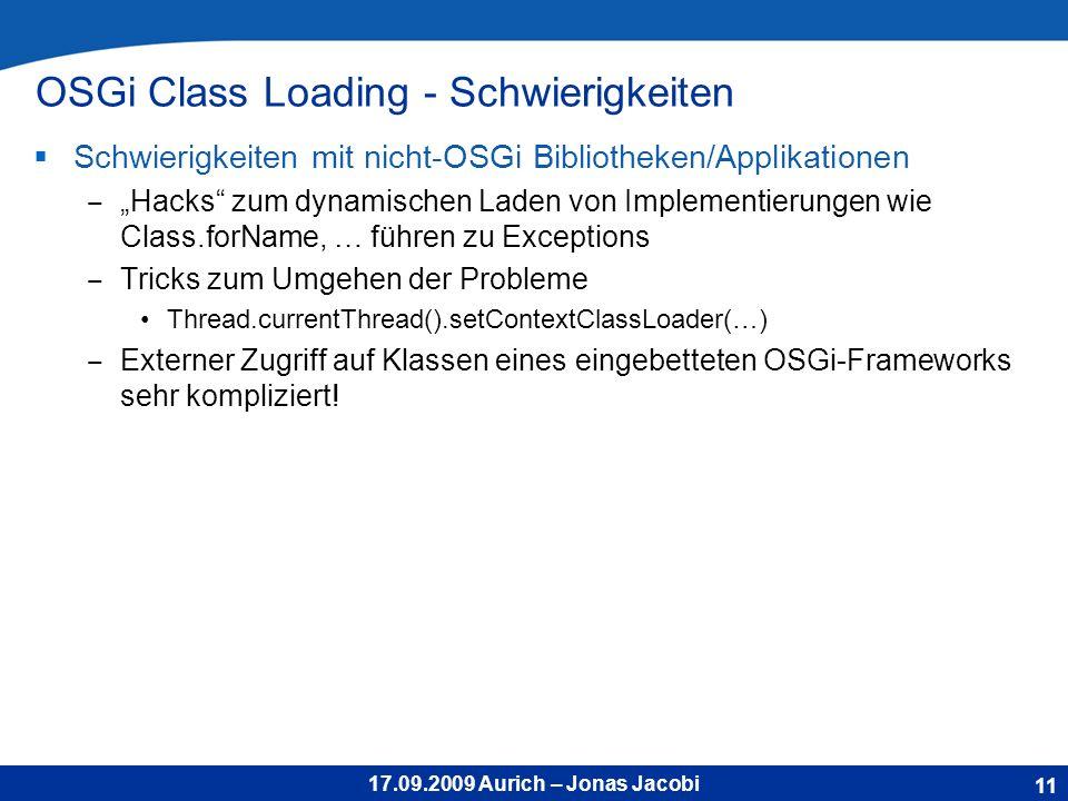 17.09.2009 Aurich – Jonas Jacobi OSGi Class Loading - Schwierigkeiten Schwierigkeiten mit nicht-OSGi Bibliotheken/Applikationen Hacks zum dynamischen Laden von Implementierungen wie Class.forName, … führen zu Exceptions Tricks zum Umgehen der Probleme Thread.currentThread().setContextClassLoader(…) Externer Zugriff auf Klassen eines eingebetteten OSGi-Frameworks sehr kompliziert.