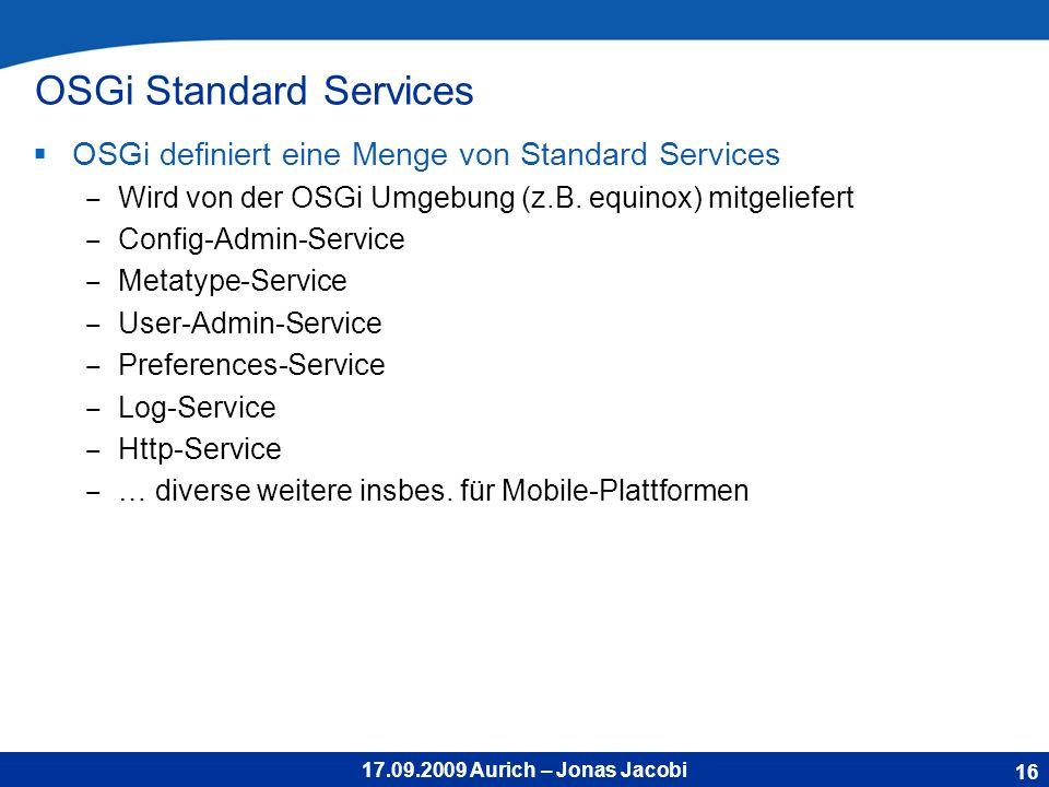 17.09.2009 Aurich – Jonas Jacobi OSGi Standard Services OSGi definiert eine Menge von Standard Services Wird von der OSGi Umgebung (z.B.