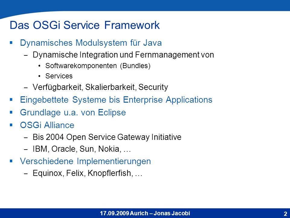 17.09.2009 Aurich – Jonas Jacobi Das OSGi Service Framework Dynamisches Modulsystem für Java Dynamische Integration und Fernmanagement von Softwarekomponenten (Bundles) Services Verfügbarkeit, Skalierbarkeit, Security Eingebettete Systeme bis Enterprise Applications Grundlage u.a.