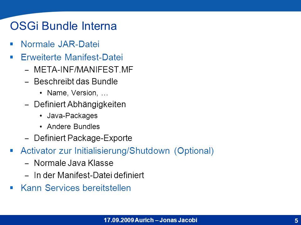 17.09.2009 Aurich – Jonas Jacobi OSGi Bundle Interna Normale JAR-Datei Erweiterte Manifest-Datei META-INF/MANIFEST.MF Beschreibt das Bundle Name, Version, … Definiert Abhängigkeiten Java-Packages Andere Bundles Definiert Package-Exporte Activator zur Initialisierung/Shutdown (Optional) Normale Java Klasse In der Manifest-Datei definiert Kann Services bereitstellen 5