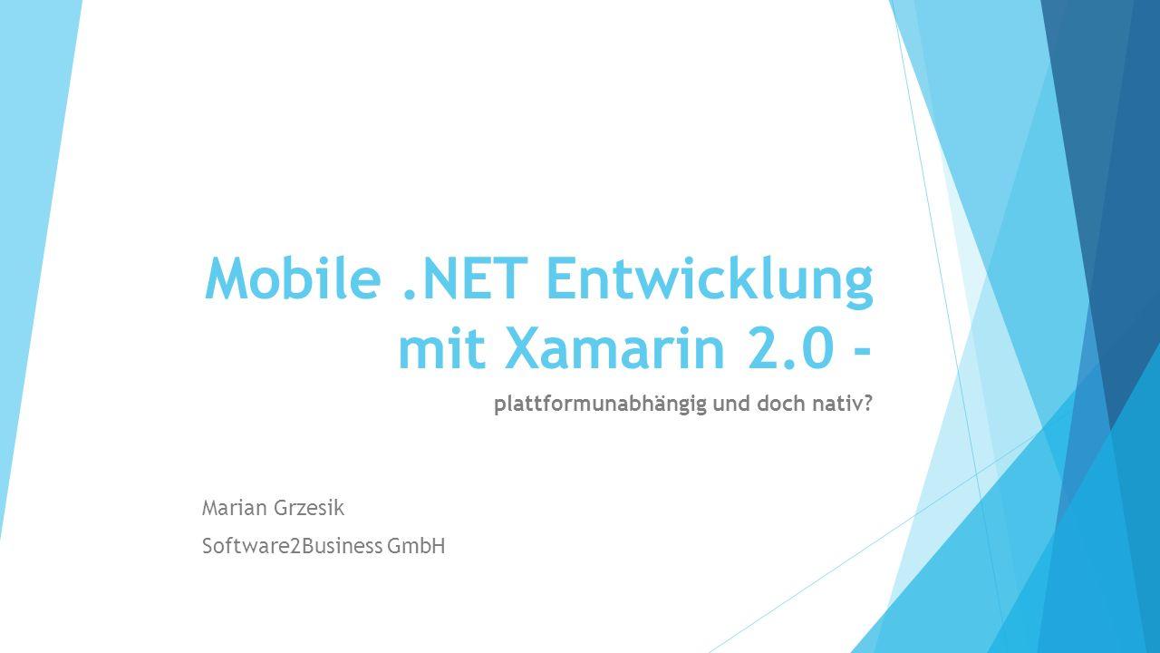 Mobile.NET Entwicklung mit Xamarin 2.0 - plattformunabhängig und doch nativ? Marian Grzesik Software2Business GmbH