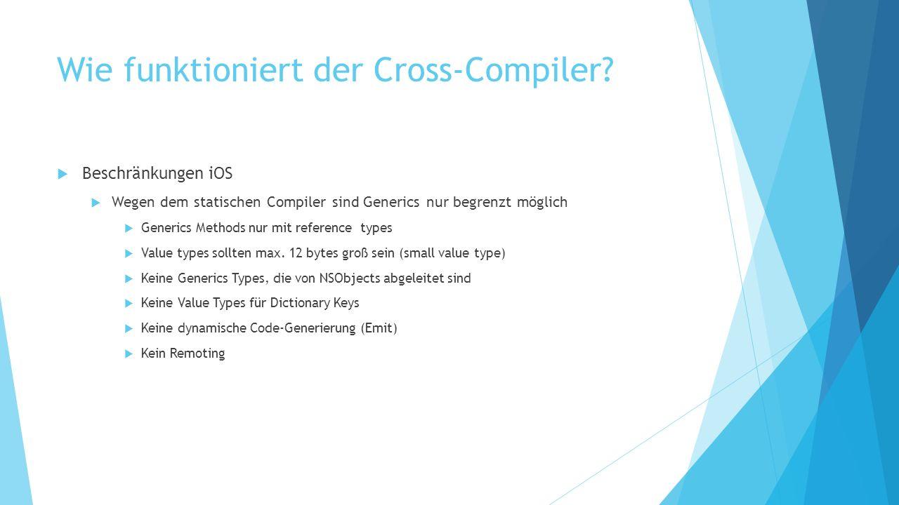 Wie funktioniert der Cross-Compiler? Beschränkungen iOS Wegen dem statischen Compiler sind Generics nur begrenzt möglich Generics Methods nur mit refe