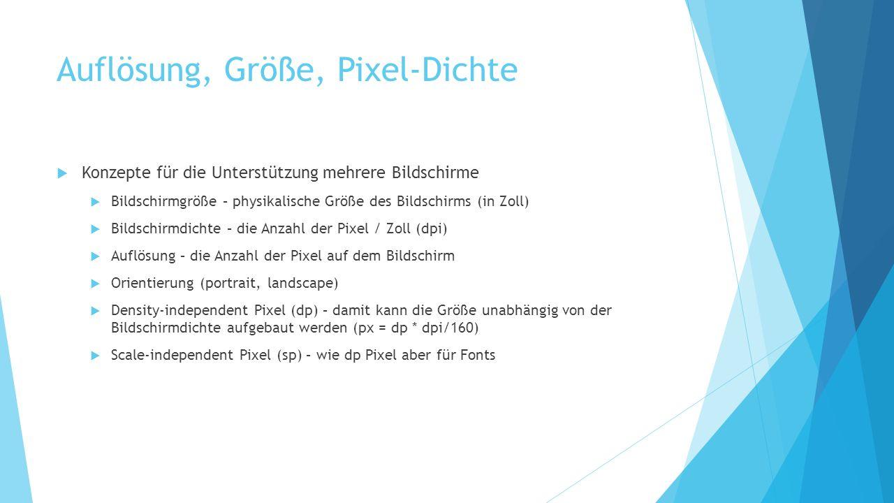 Auflösung, Größe, Pixel-Dichte Konzepte für die Unterstützung mehrere Bildschirme Bildschirmgröße – physikalische Größe des Bildschirms (in Zoll) Bildschirmdichte – die Anzahl der Pixel / Zoll (dpi) Auflösung – die Anzahl der Pixel auf dem Bildschirm Orientierung (portrait, landscape) Density-independent Pixel (dp) – damit kann die Größe unabhängig von der Bildschirmdichte aufgebaut werden (px = dp * dpi/160) Scale-independent Pixel (sp) – wie dp Pixel aber für Fonts