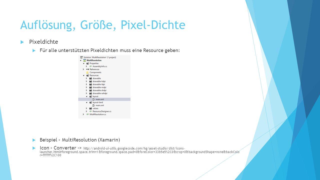 Auflösung, Größe, Pixel-Dichte Pixeldichte Für alle unterstützten Pixeldichten muss eine Resource geben: Beispiel – MultiResolution (Xamarin) Icon – Converter -> http://android-ui-utils.googlecode.com/hg/asset-studio/dist/icons- launcher.html#foreground.space.trim=1&foreground.space.pad=0&foreColor=33b5e5%2C0&crop=0&backgroundShape=none&backColo r=ffffff%2C100