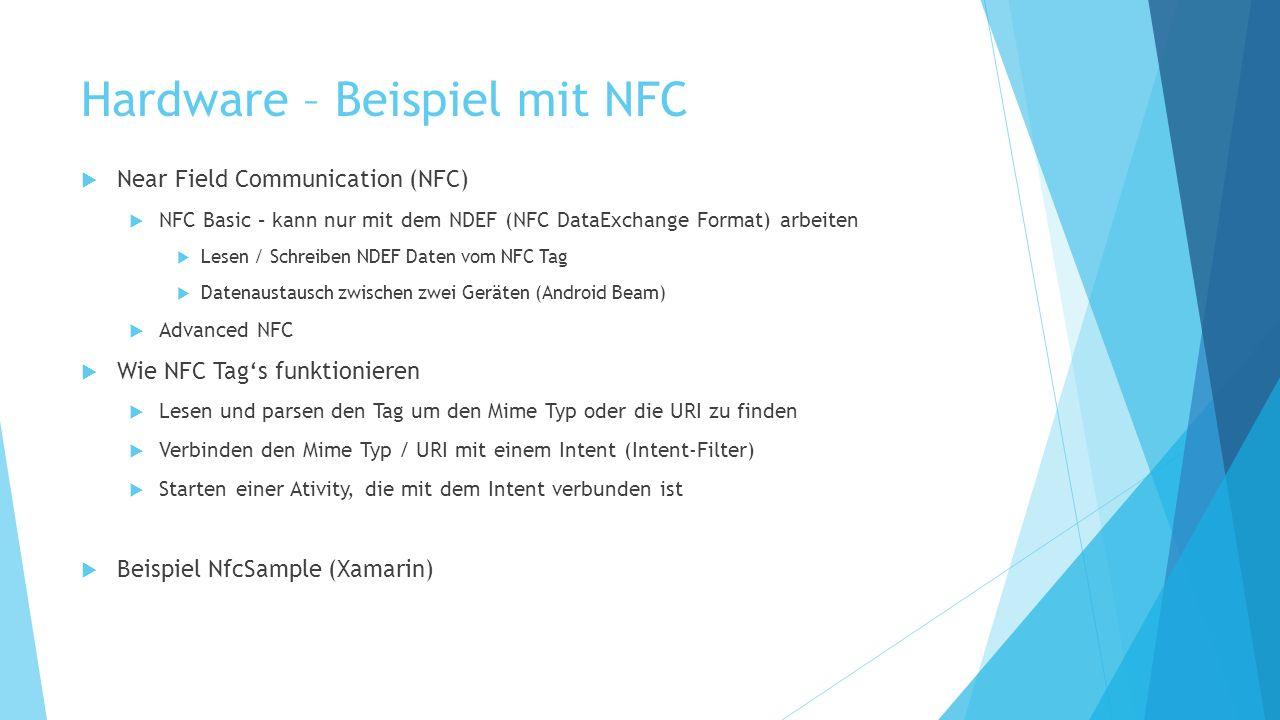 Hardware – Beispiel mit NFC Near Field Communication (NFC) NFC Basic – kann nur mit dem NDEF (NFC DataExchange Format) arbeiten Lesen / Schreiben NDEF Daten vom NFC Tag Datenaustausch zwischen zwei Geräten (Android Beam) Advanced NFC Wie NFC Tags funktionieren Lesen und parsen den Tag um den Mime Typ oder die URI zu finden Verbinden den Mime Typ / URI mit einem Intent (Intent-Filter) Starten einer Ativity, die mit dem Intent verbunden ist Beispiel NfcSample (Xamarin)