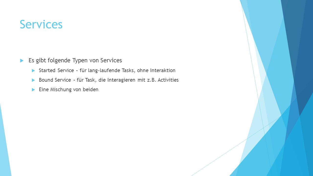 Services Es gibt folgende Typen von Services Started Service – für lang-laufende Tasks, ohne Interaktion Bound Service – für Task, die Interagieren mi