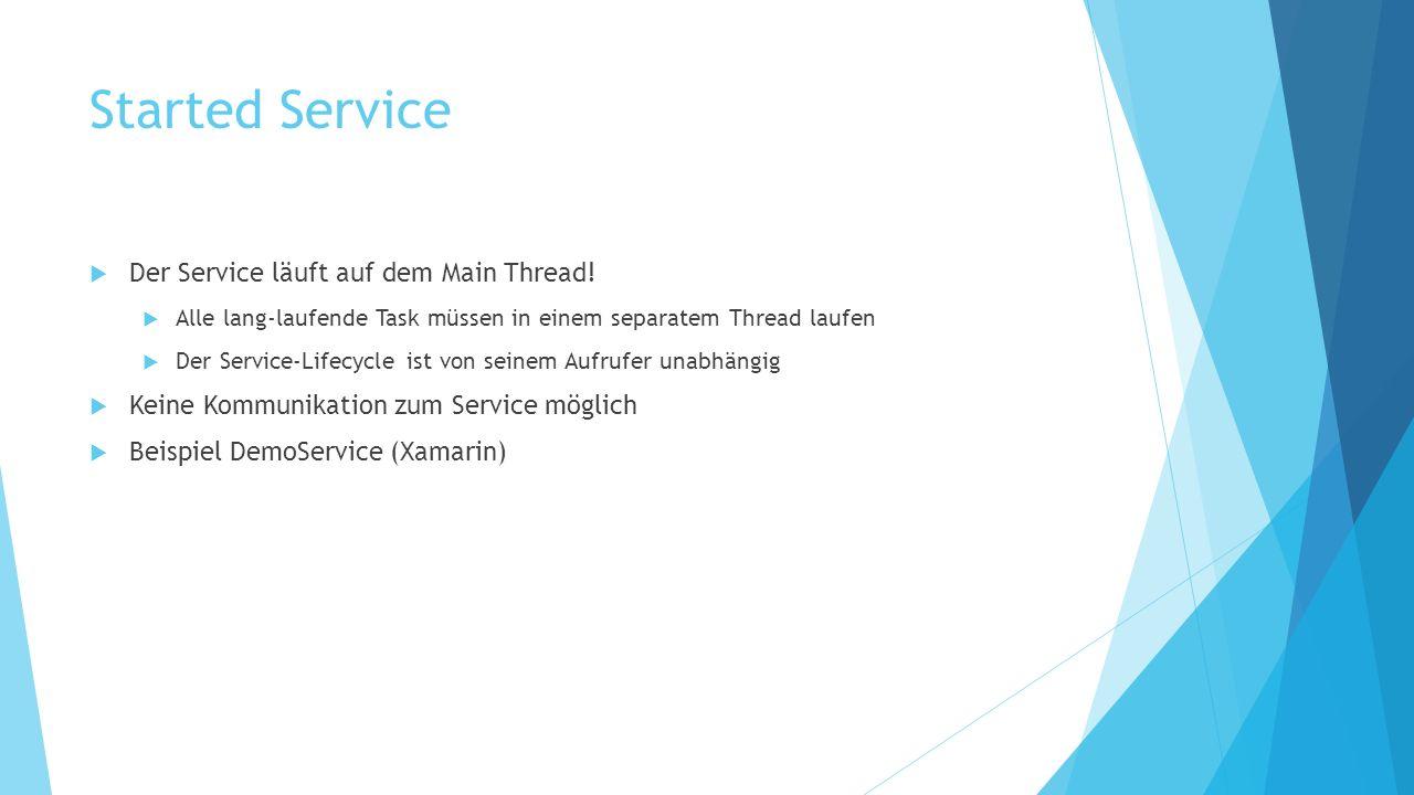 Started Service Der Service läuft auf dem Main Thread! Alle lang-laufende Task müssen in einem separatem Thread laufen Der Service-Lifecycle ist von s
