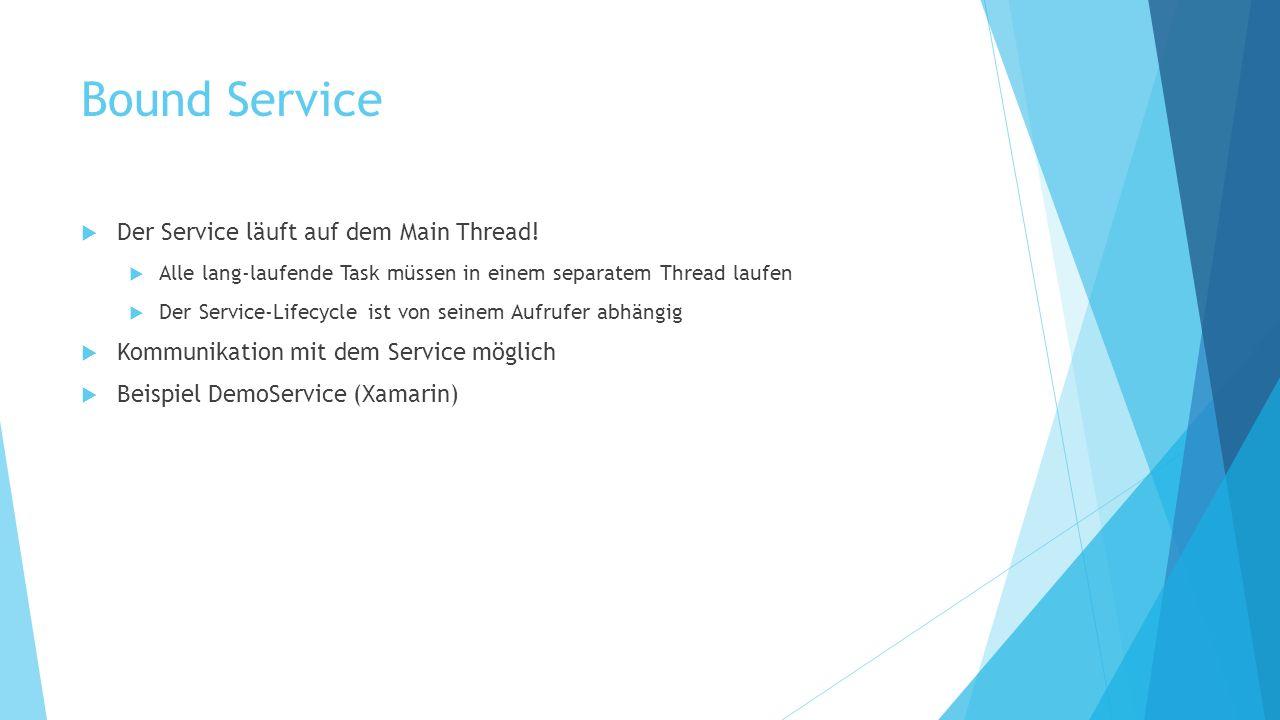 Bound Service Der Service läuft auf dem Main Thread! Alle lang-laufende Task müssen in einem separatem Thread laufen Der Service-Lifecycle ist von sei