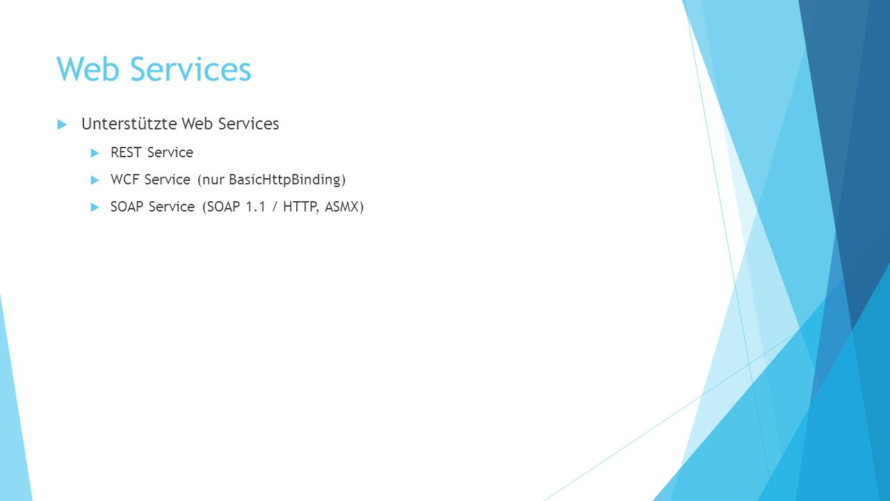 Web Services Unterstützte Web Services REST Service WCF Service (nur BasicHttpBinding) SOAP Service (SOAP 1.1 / HTTP, ASMX)