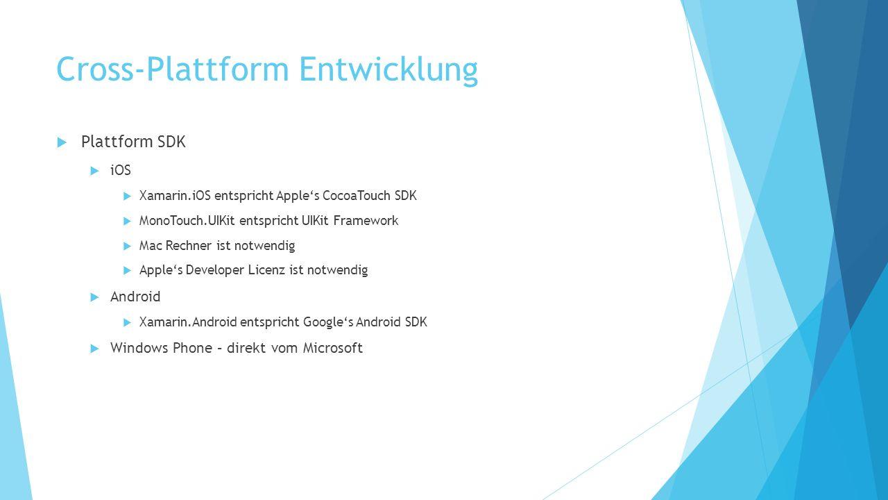 Cross-Plattform Entwicklung Plattform SDK iOS Xamarin.iOS entspricht Apples CocoaTouch SDK MonoTouch.UIKit entspricht UIKit Framework Mac Rechner ist notwendig Apples Developer Licenz ist notwendig Android Xamarin.Android entspricht Googles Android SDK Windows Phone – direkt vom Microsoft