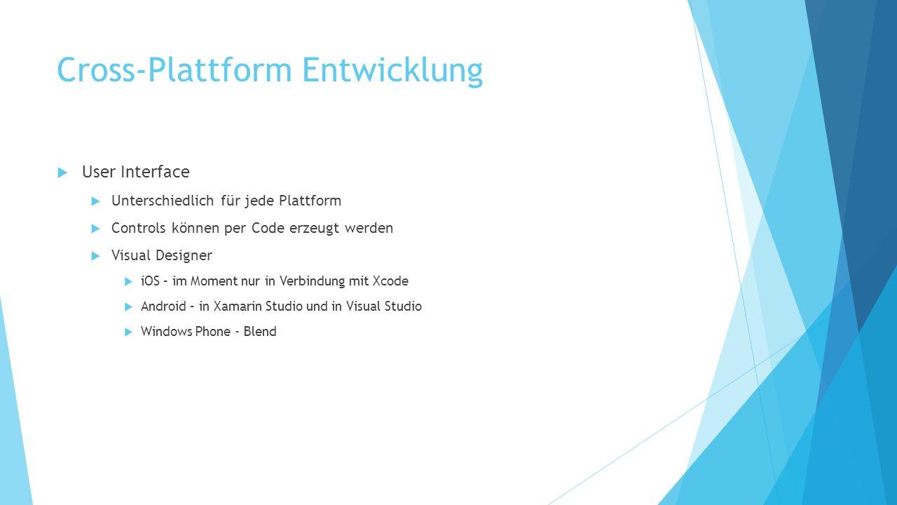 Cross-Plattform Entwicklung User Interface Unterschiedlich für jede Plattform Controls können per Code erzeugt werden Visual Designer iOS – im Moment nur in Verbindung mit Xcode Android – in Xamarin Studio und in Visual Studio Windows Phone - Blend