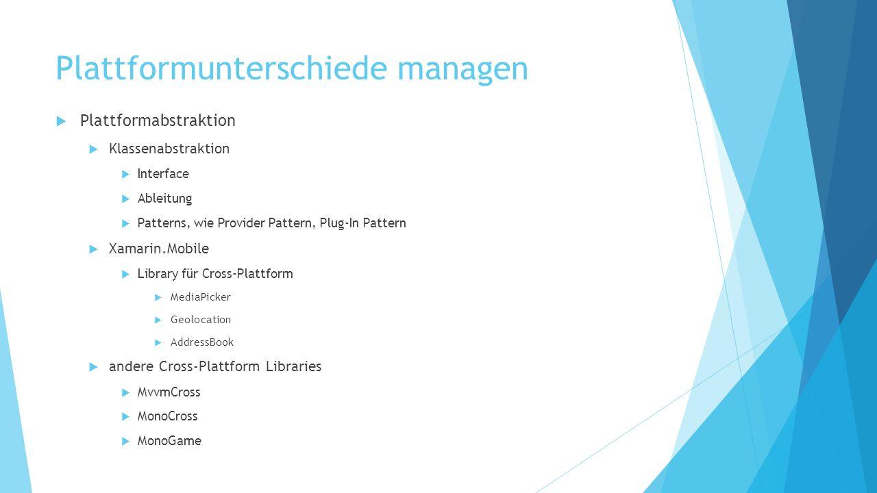 Plattformunterschiede managen Plattformabstraktion Klassenabstraktion Interface Ableitung Patterns, wie Provider Pattern, Plug-In Pattern Xamarin.Mobi