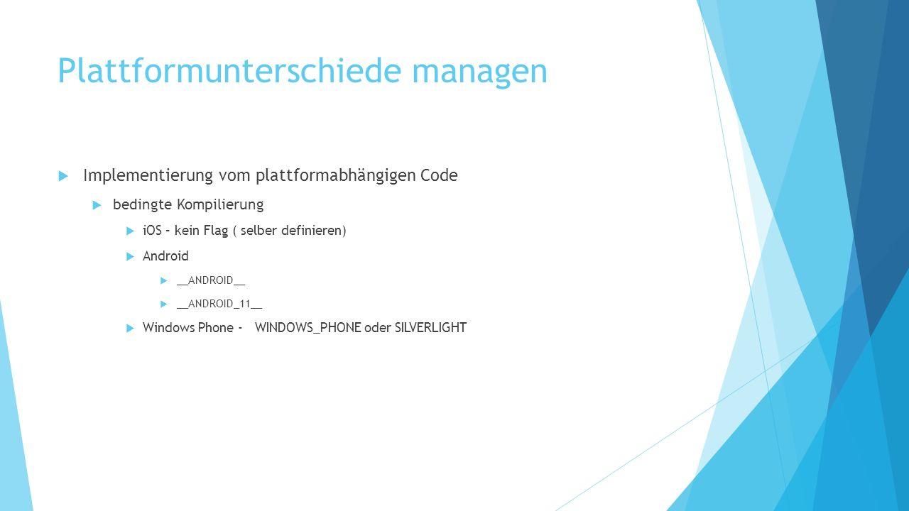Plattformunterschiede managen Implementierung vom plattformabhängigen Code bedingte Kompilierung iOS – kein Flag ( selber definieren) Android __ANDROID__ __ANDROID_11__ Windows Phone - WINDOWS_PHONE oder SILVERLIGHT