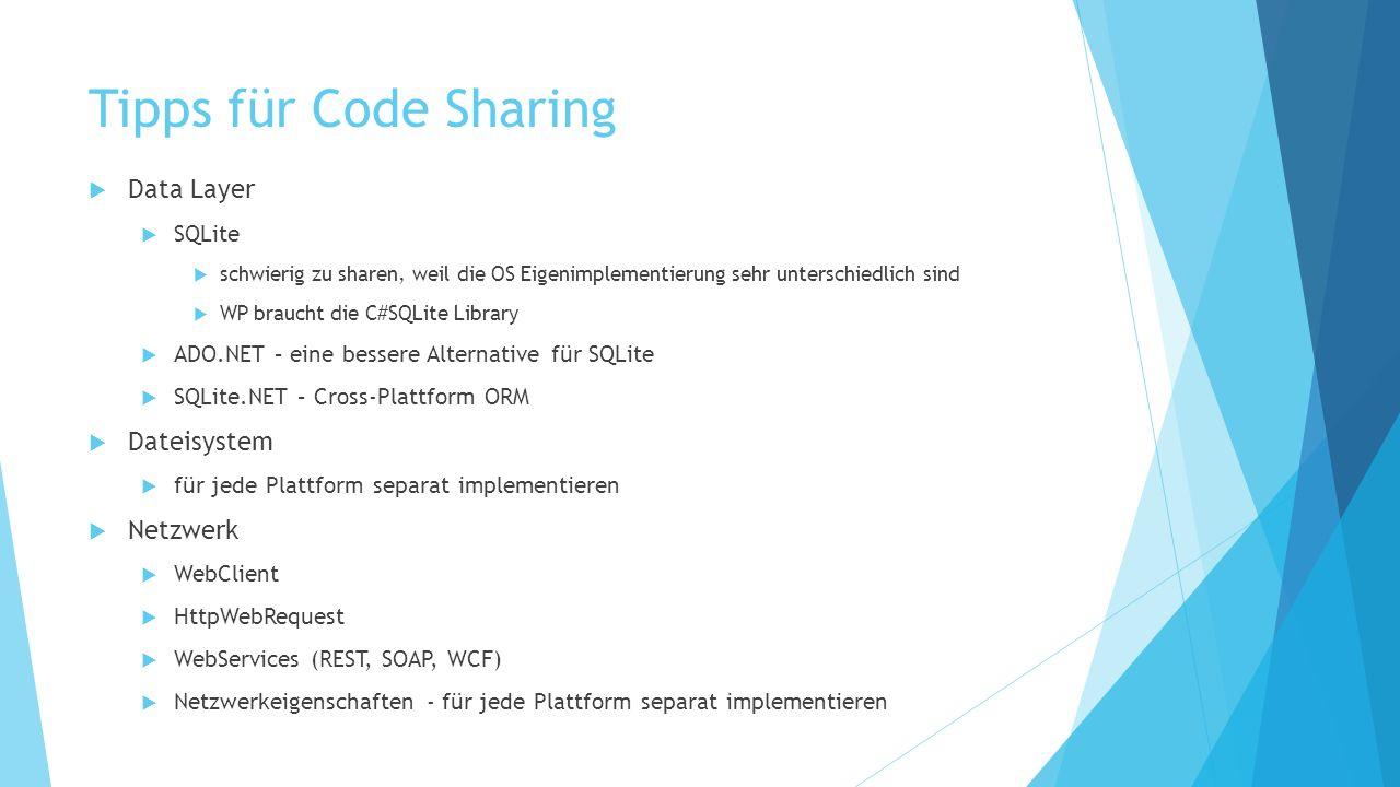 Tipps für Code Sharing Data Layer SQLite schwierig zu sharen, weil die OS Eigenimplementierung sehr unterschiedlich sind WP braucht die C#SQLite Library ADO.NET – eine bessere Alternative für SQLite SQLite.NET – Cross-Plattform ORM Dateisystem für jede Plattform separat implementieren Netzwerk WebClient HttpWebRequest WebServices (REST, SOAP, WCF) Netzwerkeigenschaften - für jede Plattform separat implementieren