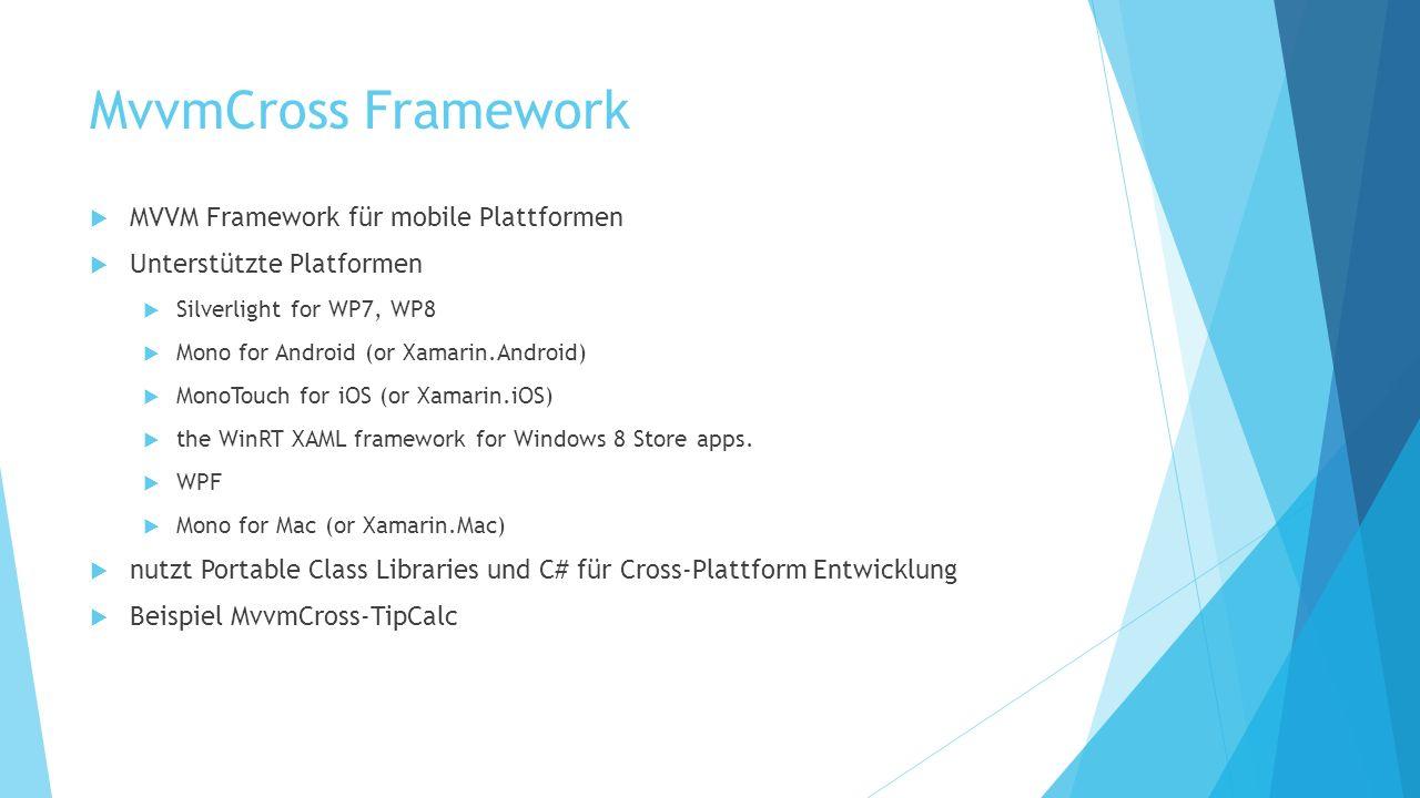 MvvmCross Framework MVVM Framework für mobile Plattformen Unterstützte Platformen Silverlight for WP7, WP8 Mono for Android (or Xamarin.Android) MonoTouch for iOS (or Xamarin.iOS) the WinRT XAML framework for Windows 8 Store apps.