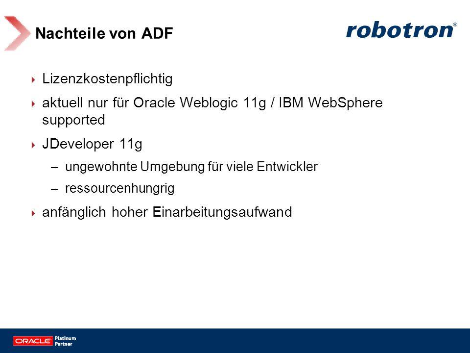 Nachteile von ADF Lizenzkostenpflichtig aktuell nur für Oracle Weblogic 11g / IBM WebSphere supported JDeveloper 11g –ungewohnte Umgebung für viele En