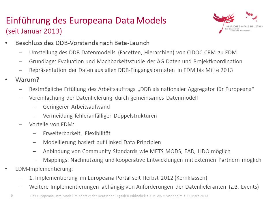 50 Das Europeana Data Model im Kontext der Deutschen Digitalen Bibliothek KIM-WS Mannheim 25.März 2013 Service-Bausteine KWE wird von erster Kontaktaufnahme bis zum Ingest der Daten von Servicestelle betreut mit dem Ziel der Integration der Daten in DDB-Cortex (Repository) durch FIZ Karlsruhe.