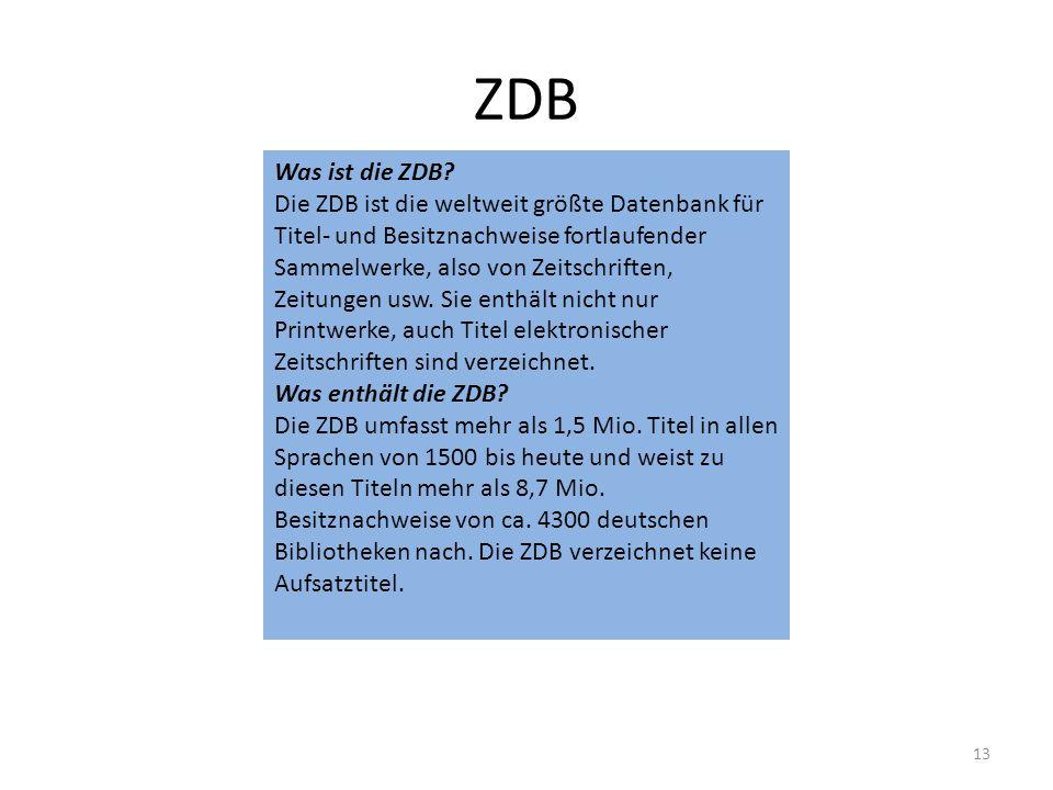 ZDB Was ist die ZDB? Die ZDB ist die weltweit größte Datenbank für Titel- und Besitznachweise fortlaufender Sammelwerke, also von Zeitschriften, Zeitu