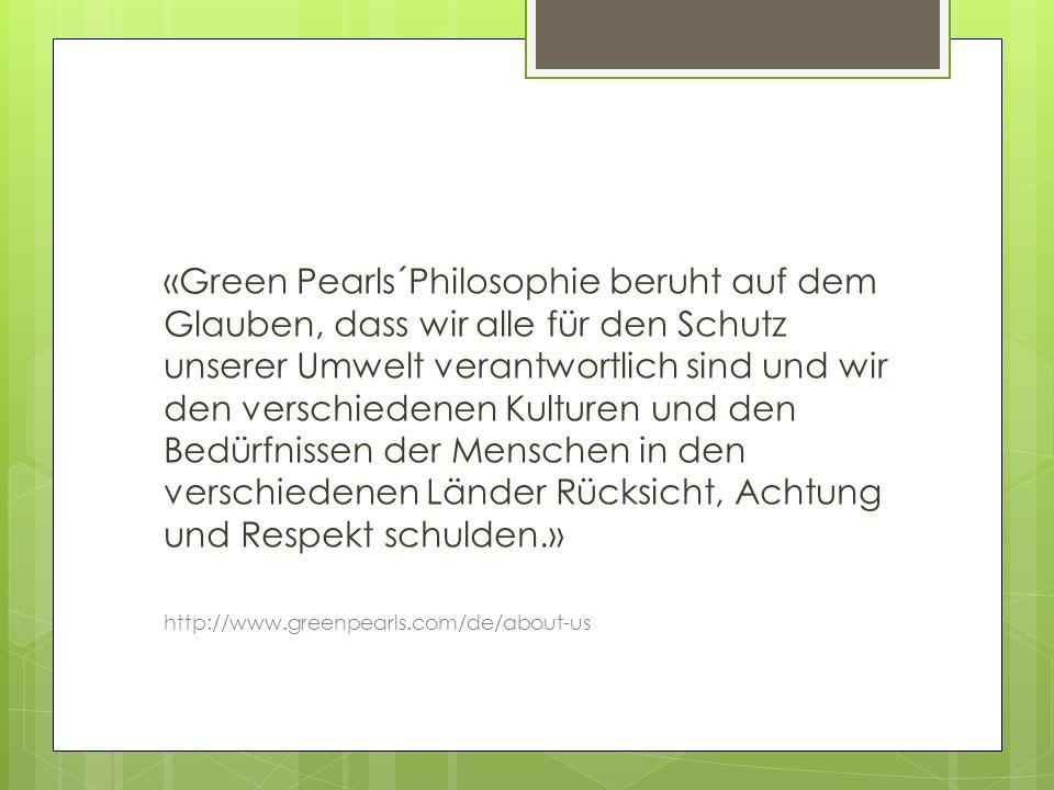 «Green Pearls´Philosophie beruht auf dem Glauben, dass wir alle für den Schutz unserer Umwelt verantwortlich sind und wir den verschiedenen Kulturen und den Bedürfnissen der Menschen in den verschiedenen Länder Rücksicht, Achtung und Respekt schulden.» http://www.greenpearls.com/de/about-us