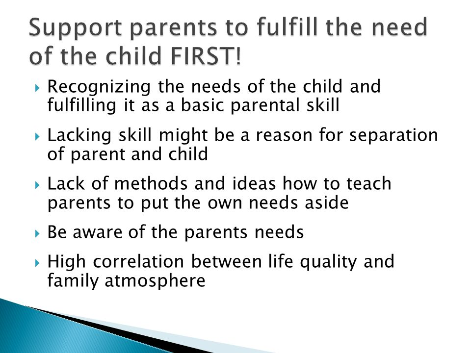 Recognizing the needs of the child and fulfilling it as a basic parental skill Lacking skill might be a reason for separation of parent and child Lack
