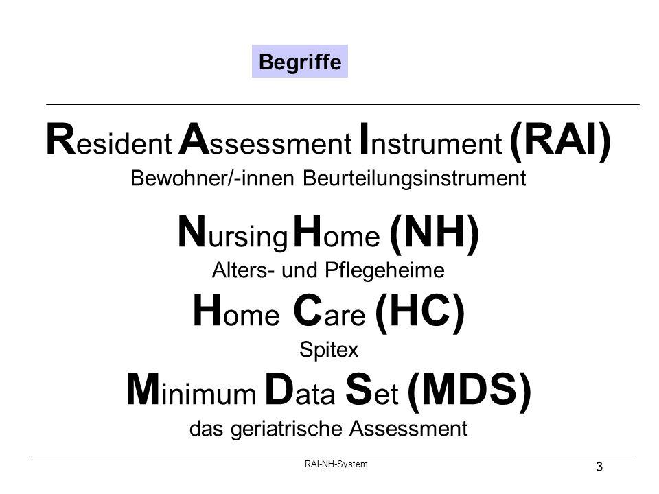 RAI-NH-System 3 Begriffe R esident A ssessment I nstrument (RAI) Bewohner/-innen Beurteilungsinstrument N ursing H ome (NH) Alters- und Pflegeheime H ome C are (HC) Spitex M inimum D ata S et (MDS) das geriatrische Assessment