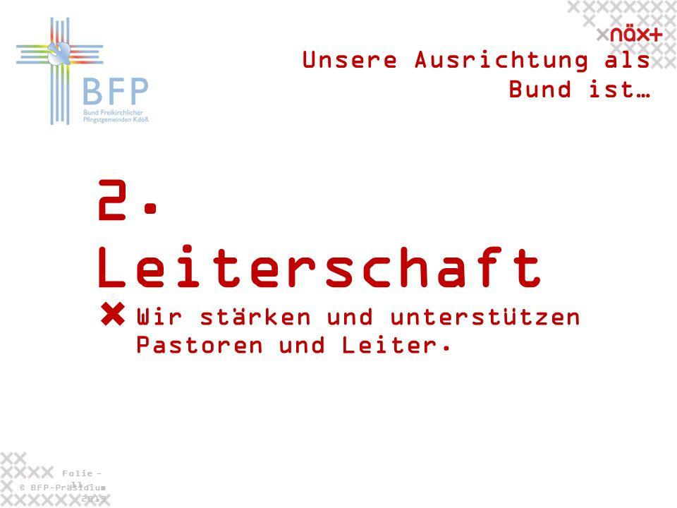 © BFP-Präsidium 2013 Folie - 11 - 2. Leiterschaft Unsere Ausrichtung als Bund ist… Wir stärken und unterstützen Pastoren und Leiter.