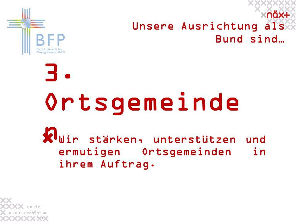 © BFP-Präsidium 2013 Folie - 12 - 3. Ortsgemeinde n Unsere Ausrichtung als Bund sind… Wir stärken, unterstützen und ermutigen Ortsgemeinden in ihrem A