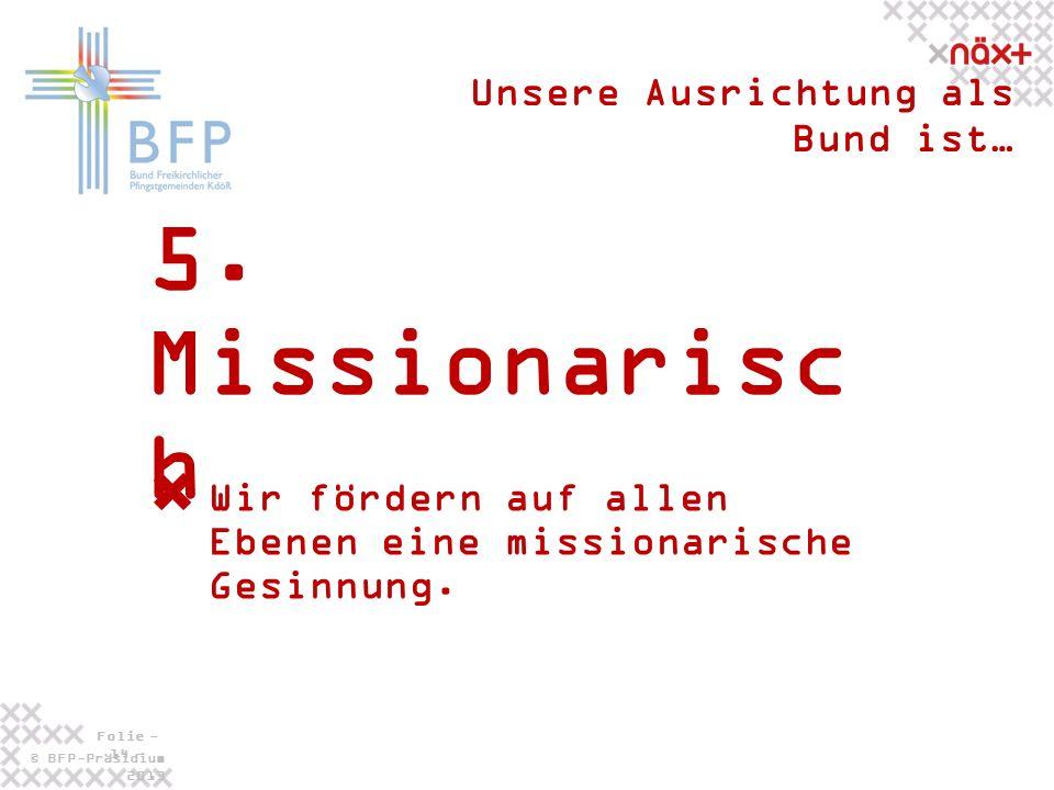 © BFP-Präsidium 2013 Folie - 14 - 5. Missionarisc h Unsere Ausrichtung als Bund ist… Wir fördern auf allen Ebenen eine missionarische Gesinnung.